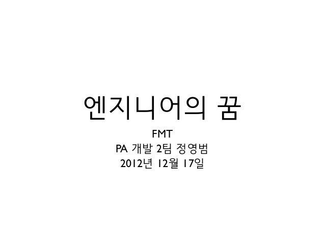 엔지니어의 꿈       FMT PA 개발 2팀 정영범  2012년 12월 17일