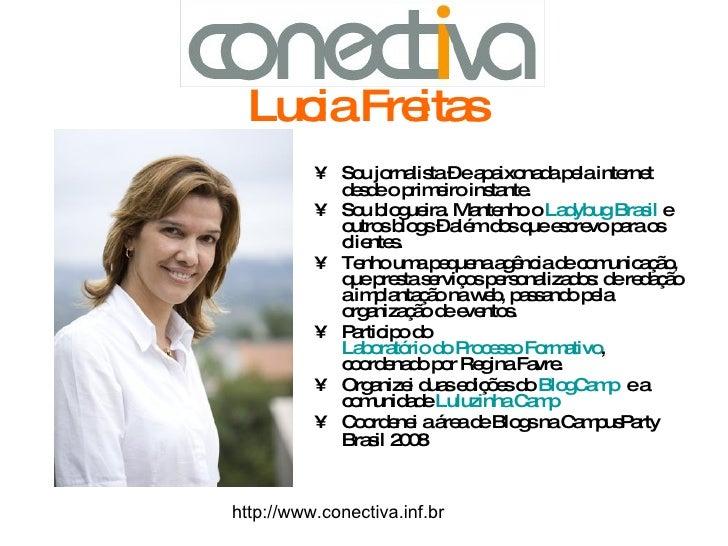 Lucia Freitas <ul><li>Sou jornalista – e apaixonada pela internet desde o primeiro instante.  </li></ul><ul><li>Sou blogue...