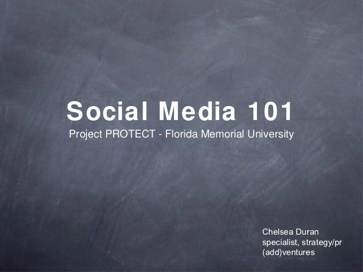 Social Media 101 <ul><li>Project PROTECT - Florida Memorial University </li></ul>Chelsea Duran specialist, strategy/pr (ad...