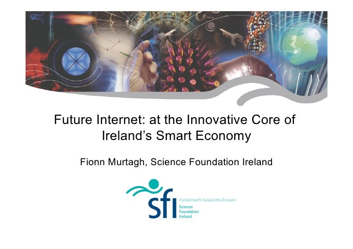 Future Internet: at the Innovative Core of         Ireland's Smart Economy     Fionn Murtagh, Science Foundation Ireland  ...
