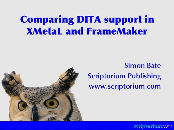 Comparing DITA support in  XMetaL and FrameMaker                          Simon Bate             Scriptorium Publishing   ...