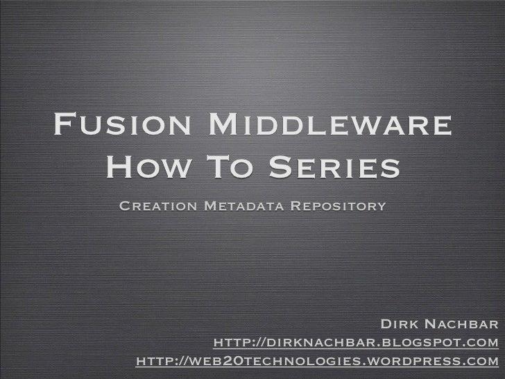 Fusion Middleware   How To Series   Creation Metadata Repository                                    Dirk Nachbar          ...