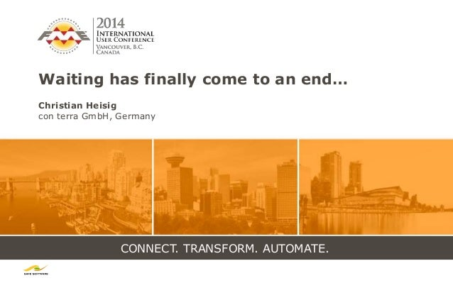 CONNECT. TRANSFORM. AUTOMATE. Waiting has finally come to an end… Christian Heisig con terra GmbH, Germany