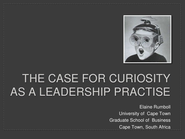 The CASE FOR Curiosity as a leadership practise <br />Elaine Rumboll<br />University of  Cape Town <br />Graduate School o...