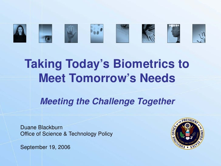 Taking Today's Biometrics to    Meet Tomorrow's Needs        Meeting the Challenge Together  Duane Blackburn Office of Sci...