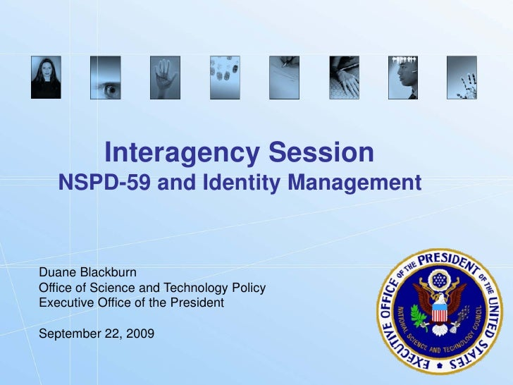 Interagency Session    NSPD-59 and Identity Management   Duane Blackburn Office of Science and Technology Policy Executive...