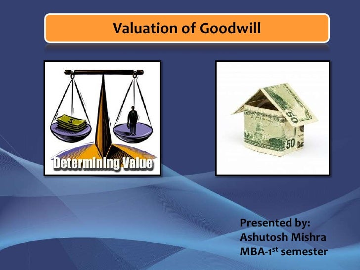 Valuation of Goodwill<br />Presented by:<br />Ashutosh Mishra<br />MBA-1stsemester<br />