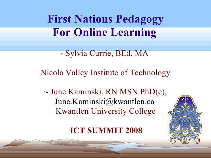 <ul><li>First Nations Pedagogy </li></ul><ul><li>For Online Learning   -  Sylvia Currie, BEd, MA  [email_address] </li></u...