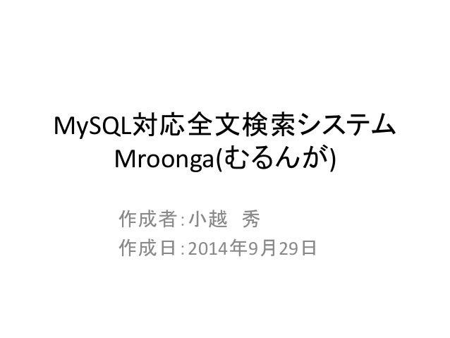 MySQL対応全文検索システム Mroonga(むるんが) 作成者:小越 秀 作成日:2014年9月29日