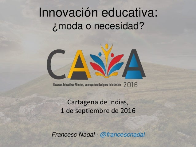 Innovación educativa: ¿moda o necesidad? Cartagena de Indias, 1 de septiembre de 2016 Francesc Nadal - @francescnadal