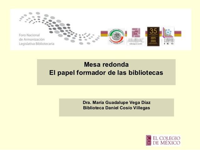 Mesa redonda El papel formador de las bibliotecas Dra. María Guadalupe Vega Díaz Biblioteca Daniel Cosío Villegas