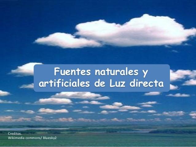 Fuentes naturales y                artificiales de Luz directaCreditos.Wikimedia commons/ Bluesky2