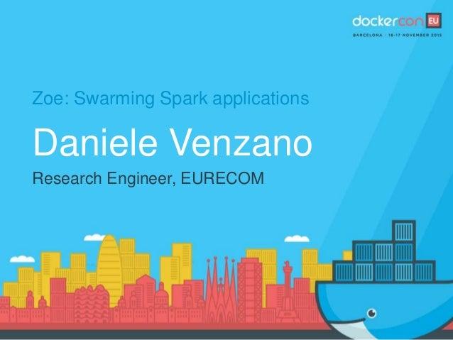Zoe: Swarming Spark applications Daniele Venzano Research Engineer, EURECOM