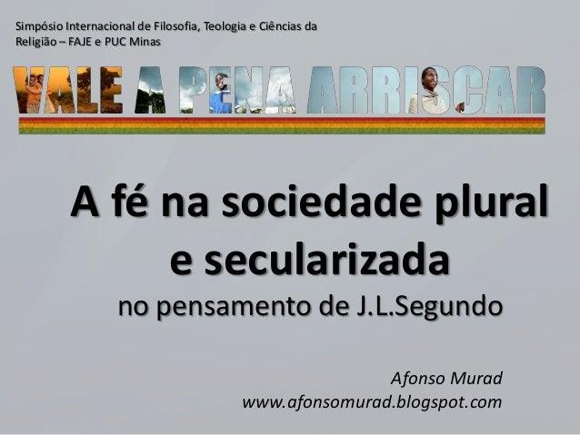A fé na sociedade plural e secularizada no pensamento de J.L.Segundo Afonso Murad www.afonsomurad.blogspot.com Simpósio In...