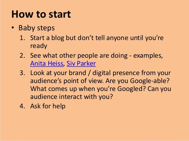 How to start• Baby steps1. Start a blog but don't tell anyone until you'reready2. See what other people are doing - exampl...