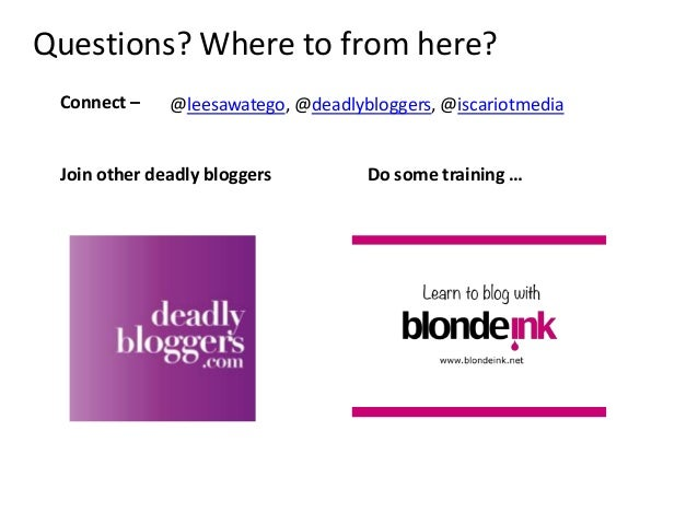 Connect –Questions? Where to from here?@leesawatego, @deadlybloggers, @iscariotmediaJoin other deadly bloggers Do some tra...