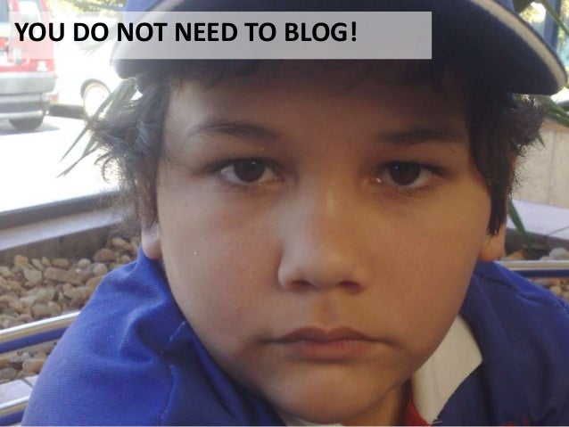 YOU DO NOT NEED TO BLOG!
