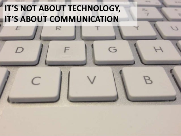 IT'S NOT ABOUT TECHNOLOGY,IT'S ABOUT COMMUNICATION