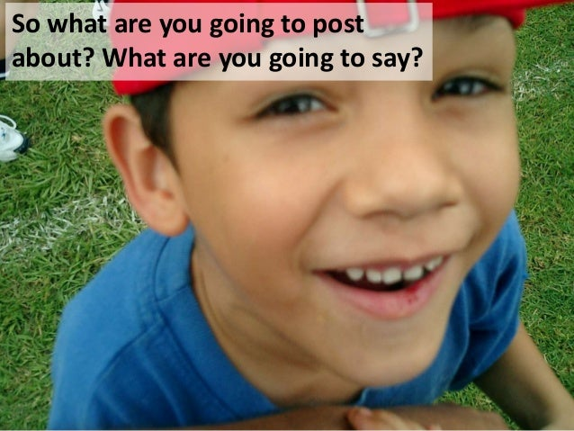 So what are you going to postabout? What are you going to say?