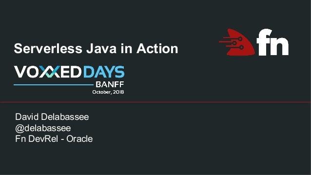 Serverless Java in Action David Delabassee @delabassee Fn DevRel - Oracle