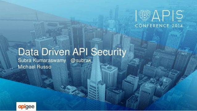 Data Driven API Security  Subra Kumaraswamy @subrak  Michael Russo