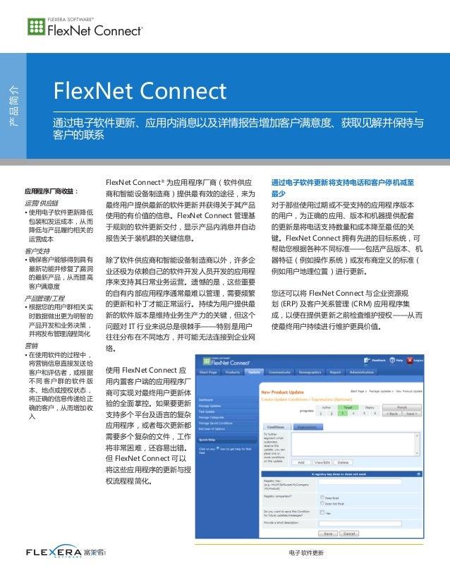 产品简介 FlexNet Connect FlexNet Connect® 为应用程序厂商(软件供应 商和智能设备制造商)提供最有效的途径,来为 最终用户提供最新的软件更新并获得关于其产品 使用的有价值的信息。FlexNetConnect管...