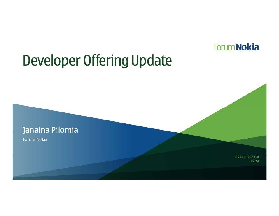 Developer Offering Update    Janaina Pilomia Forum Nokia                               05 August, 2010                    ...