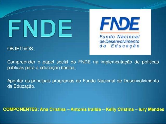 OBJETIVOS: Compreender o papel social do FNDE na implementação de políticas públicas para a educação básica; Apontar os pr...
