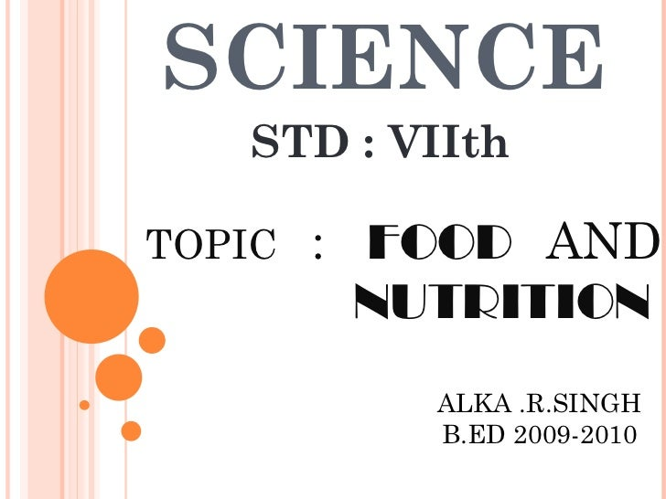 SCIENCE STD : VIIth TOPIC  :  FOOD   AND  NUTRITION   ALKA .R.SINGH B.ED 2009-2010