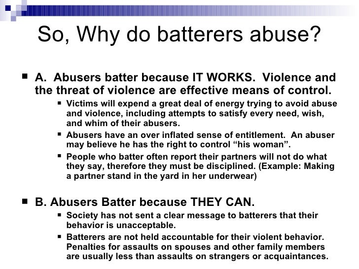 why does a batterer batter essay We all want to believe that our abusers and batterers are willing to change or  want to change with their heartfelt apologies, promises to not do.