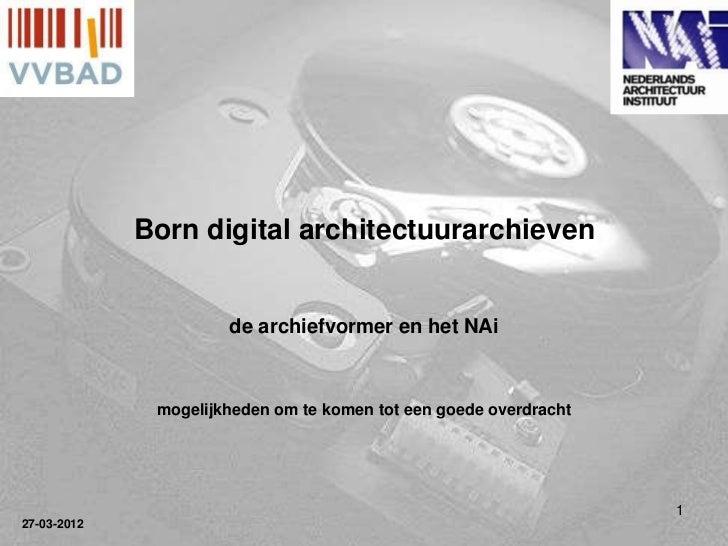Born digital architectuurarchieven                      de archiefvormer en het NAi              mogelijkheden om te komen...