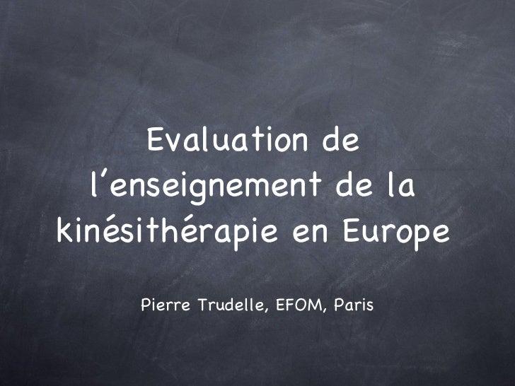 Evaluation de l'enseignement de la kinésithérapie en Europe <ul><li>Pierre Trudelle, EFOM, Paris </li></ul>