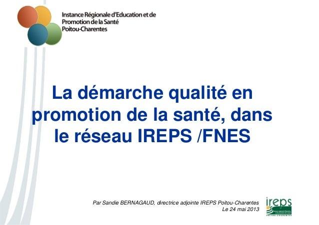 Par Sandie BERNAGAUD, directrice adjointe IREPS Poitou-Charentes Le 24 mai 2013 La démarche qualité en promotion de la san...