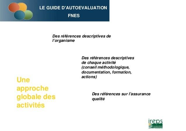 LE GUIDE D'AUTOEVALUATION FNES Des références descriptives de l'organisme Des références descriptives de chaque activité (...