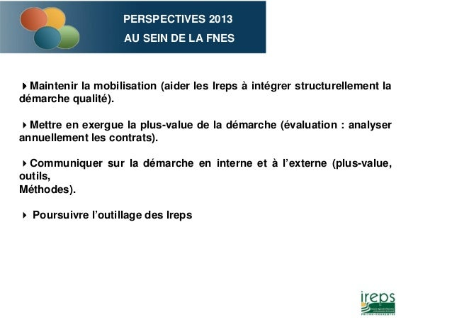 PERSPECTIVES 2013 AU SEIN DE LA FNES Maintenir la mobilisation (aider les Ireps à intégrer structurellement la démarche qu...