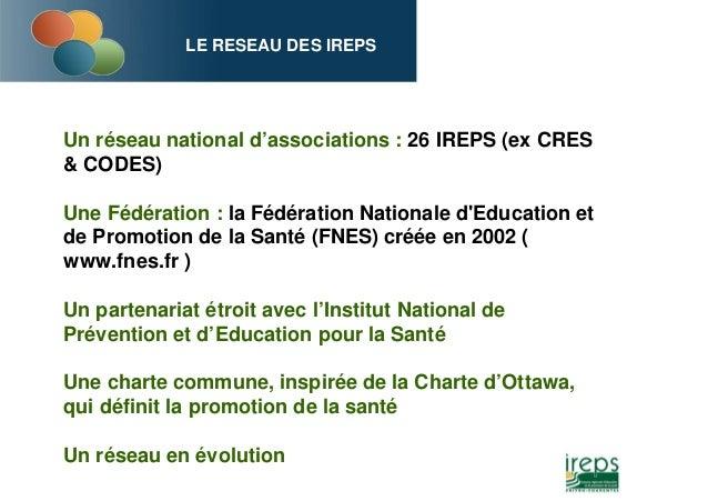 LE RESEAU DES IREPS Un réseau national d'associations : 26 IREPS (ex CRES & CODES) Une Fédération : la Fédération National...