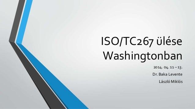 ISO/TC267 ülése Washingtonban 2014. 04. 11 – 13. Dr. Baka Levente László Miklós
