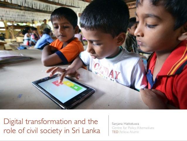 Digital transformation and the role of civil society in Sri Lanka Sanjana Hattotuwa Centre for Policy Alternatives TED Fel...