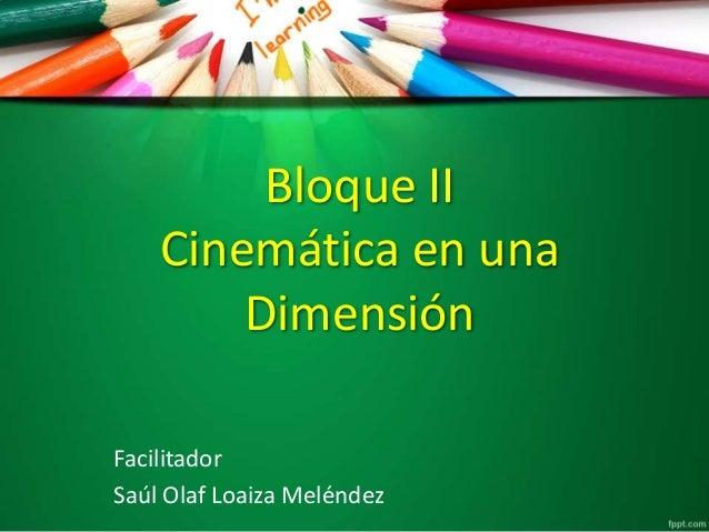 Bloque II Cinemática en una Dimensión Facilitador Saúl Olaf Loaiza Meléndez