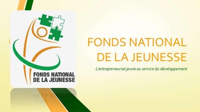 FONDS NATIONAL DE LA JEUNESSE L'entrepreneuriat jeune au service du développement