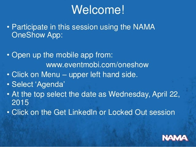 • Participate in this session using the NAMA OneShow App: • Open up the mobile app from: www.eventmobi.com/oneshow • Click...