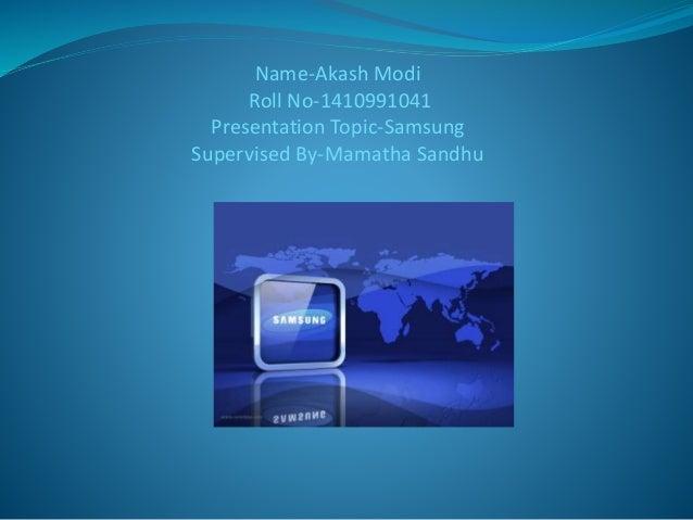 Name-Akash Modi  Roll No-1410991041  Presentation Topic-Samsung  Supervised By-Mamatha Sandhu