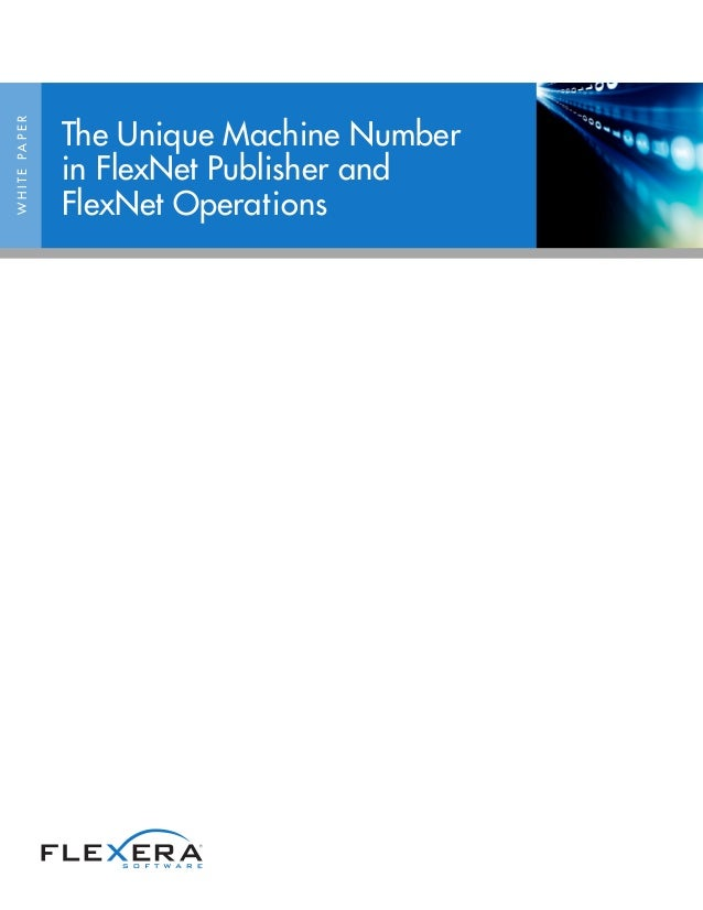 The Unique Machine NumberW H I T E PA P E R                     in FlexNet Publisher and                     FlexNet Opera...