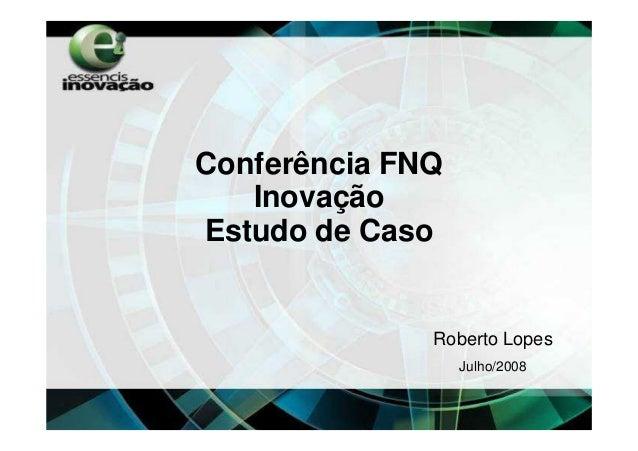 Conferência FNQ   InovaçãoEstudo de Caso              Roberto Lopes                  Julho/2008
