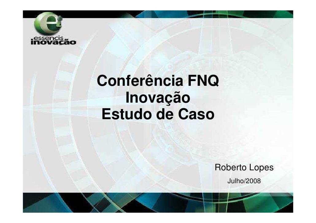Conferência FNQ    Inovação Estudo de Caso                 Roberto Lopes                   Julho/2008