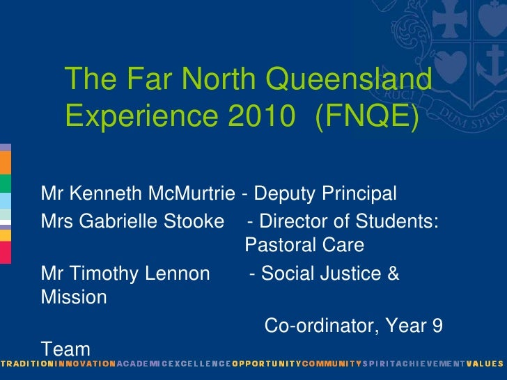 The Far North Queensland Experience 2010  (FNQE)<br />Mr Kenneth McMurtrie - Deputy Principal<br />Mrs Gabrielle Stooke   ...