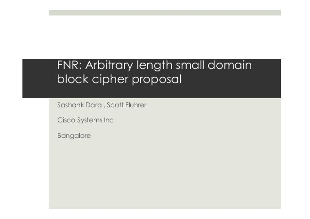 FNR: Arbitrary length small domain  block cipher proposal  Sashank Dara , Scott Fluhrer  Cisco Systems Inc  Bangalore