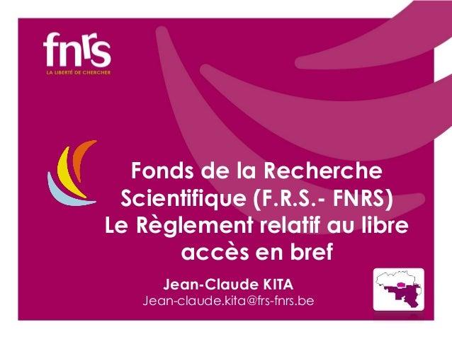 Fonds de la Recherche Scientifique (F.R.S.- FNRS) Le Règlement relatif au libre accès en bref Jean-Claude KITA  Jean-claud...