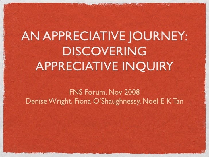 AN APPRECIATIVE JOURNEY:       DISCOVERING   APPRECIATIVE INQUIRY             FNS Forum, Nov 2008 Denise Wright, Fiona O'S...