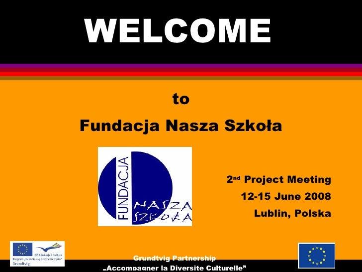 WELCOME  <ul><li>to </li></ul><ul><li>Fundacja Nasza Szkoła </li></ul><ul><li>2 nd  Project Meeting </li></ul><ul><li>12-1...